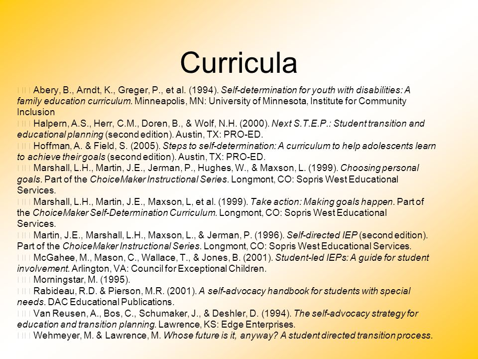 Curricula Abery, B., Arndt, K., Greger, P., et al. (1994). Self-determination for youth with disabilities: A family education curriculum. Minneapolis,