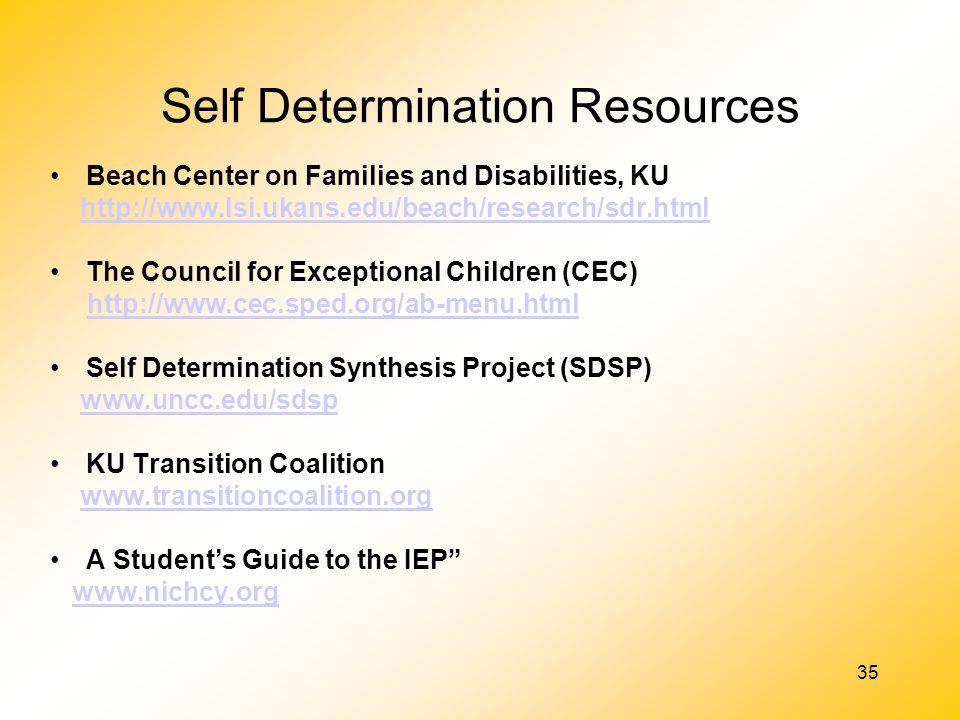 35 Self Determination Resources Beach Center on Families and Disabilities, KU http://www.lsi.ukans.edu/beach/research/sdr.html The Council for Excepti