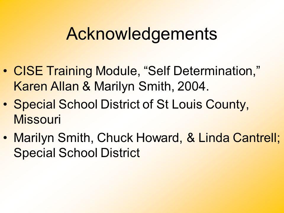 "Acknowledgements CISE Training Module, ""Self Determination,"" Karen Allan & Marilyn Smith, 2004. Special School District of St Louis County, Missouri M"
