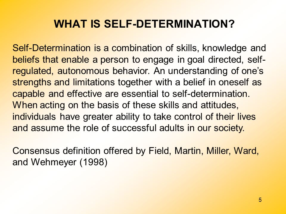 5 Self-Determination is a combination of skills, knowledge and beliefs that enable a person to engage in goal directed, self- regulated, autonomous be