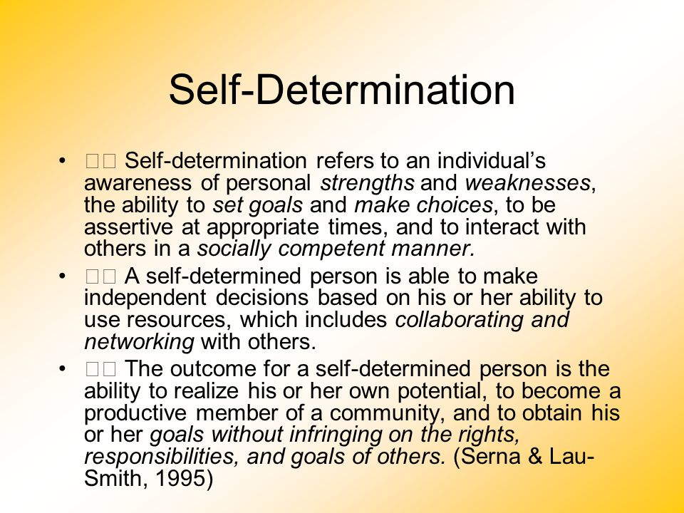Self-Determination Self-determination refers to an individual's awareness of personal strengths and weaknesses, the ability to set goals and make choi