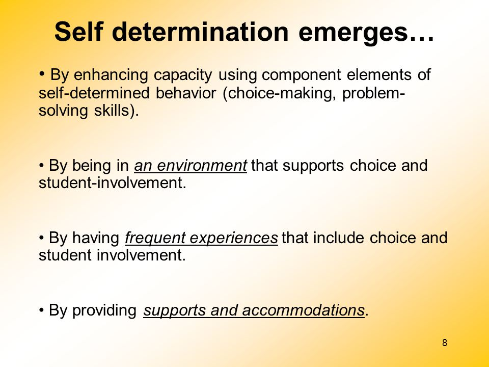 8 By enhancing capacity using component elements of self-determined behavior (choice-making, problem- solving skills). By being in an environment that