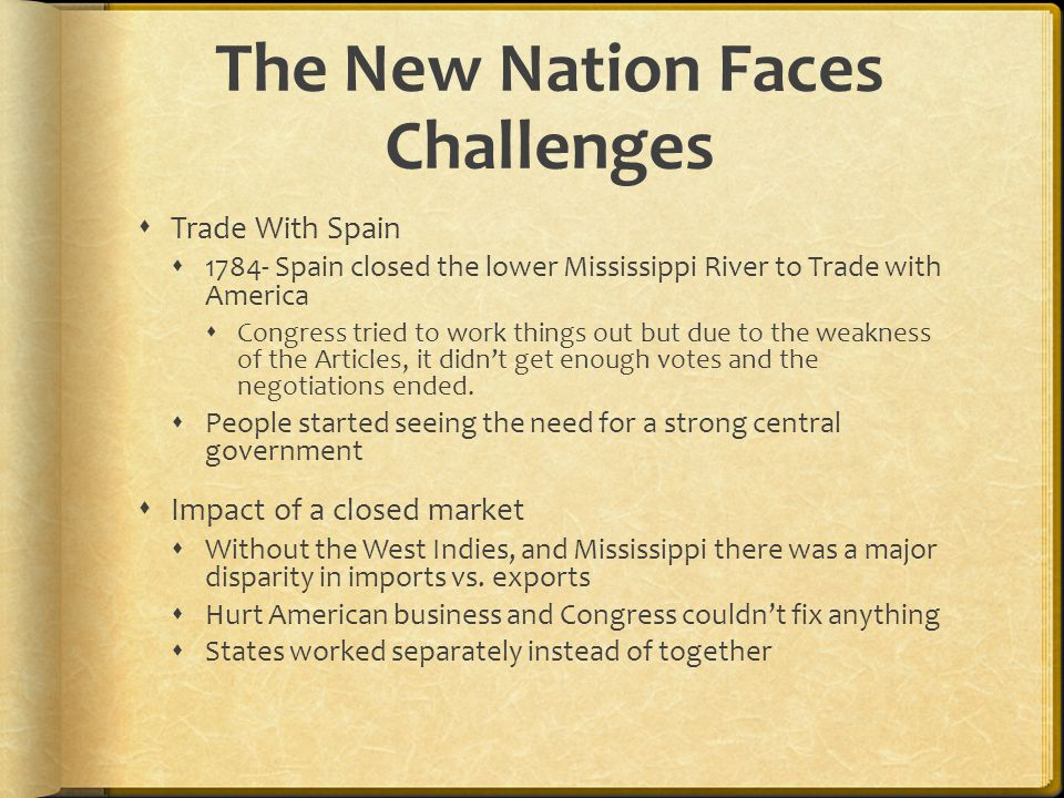The New Nation Faces Challenges  Trade With Spain  1784- Spain closed the lower Mississippi River to Trade with America  Congress tried to work thi