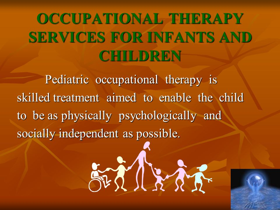 OCCUPATIONAL THERAPY SERVICES FOR INFANTS AND CHILDREN Pediatric occupational therapy is skilled treatment aimed to enable the child to be as physically psychologically and socially independent as possible.