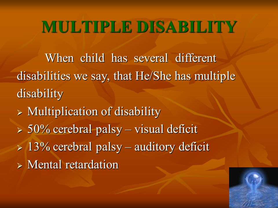 MULTIPLE DISABILITY When child has several different disabilities we say, that He/She has multiple disability  Multiplication of disability  50% cer