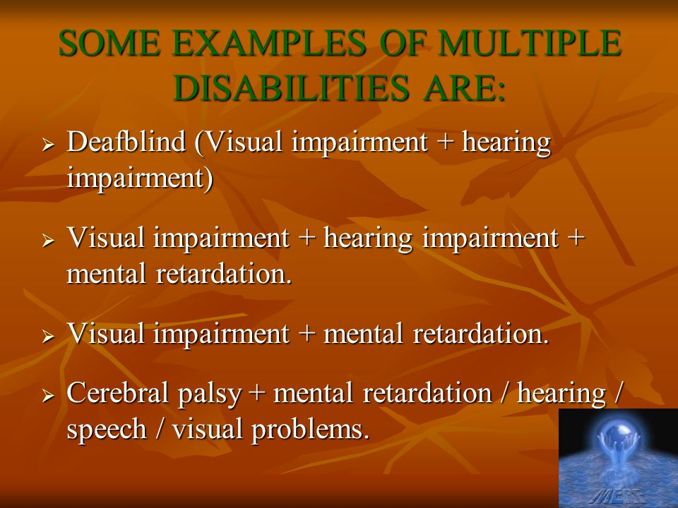 SOME EXAMPLES OF MULTIPLE DISABILITIES ARE:  Deafblind (Visual impairment + hearing impairment)  Visual impairment + hearing impairment + mental retardation.