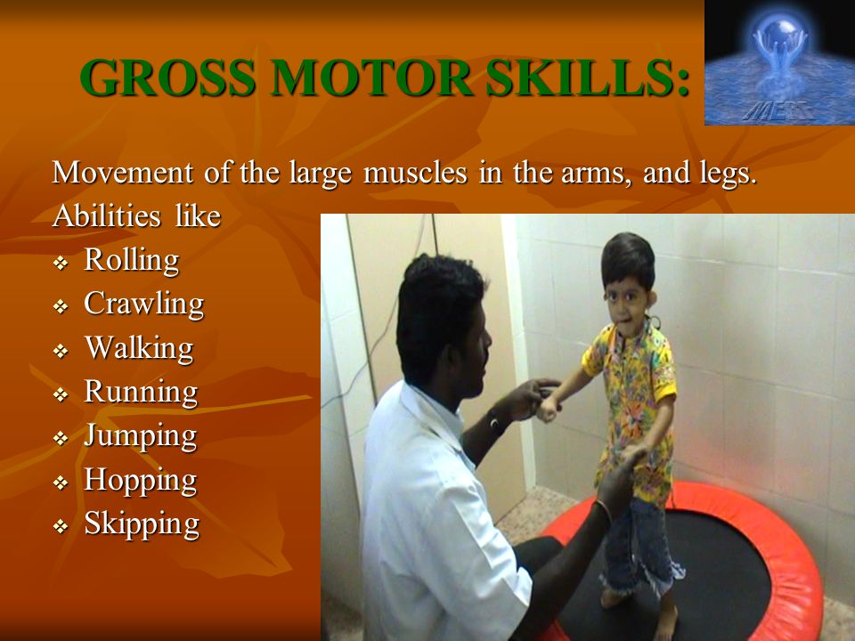 GROSS MOTOR SKILLS: Movement of the large muscles in the arms, and legs. Abilities like  Rolling  Crawling  Walking  Running  Jumping  Hopping 