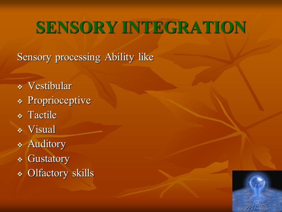 SENSORY INTEGRATION Sensory processing Ability like  Vestibular  Proprioceptive  Tactile  Visual  Auditory  Gustatory  Olfactory skills