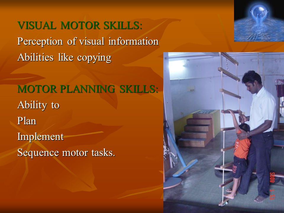 VISUAL MOTOR SKILLS: Perception of visual information Abilities like copying MOTOR PLANNING SKILLS: Ability to PlanImplement Sequence motor tasks.