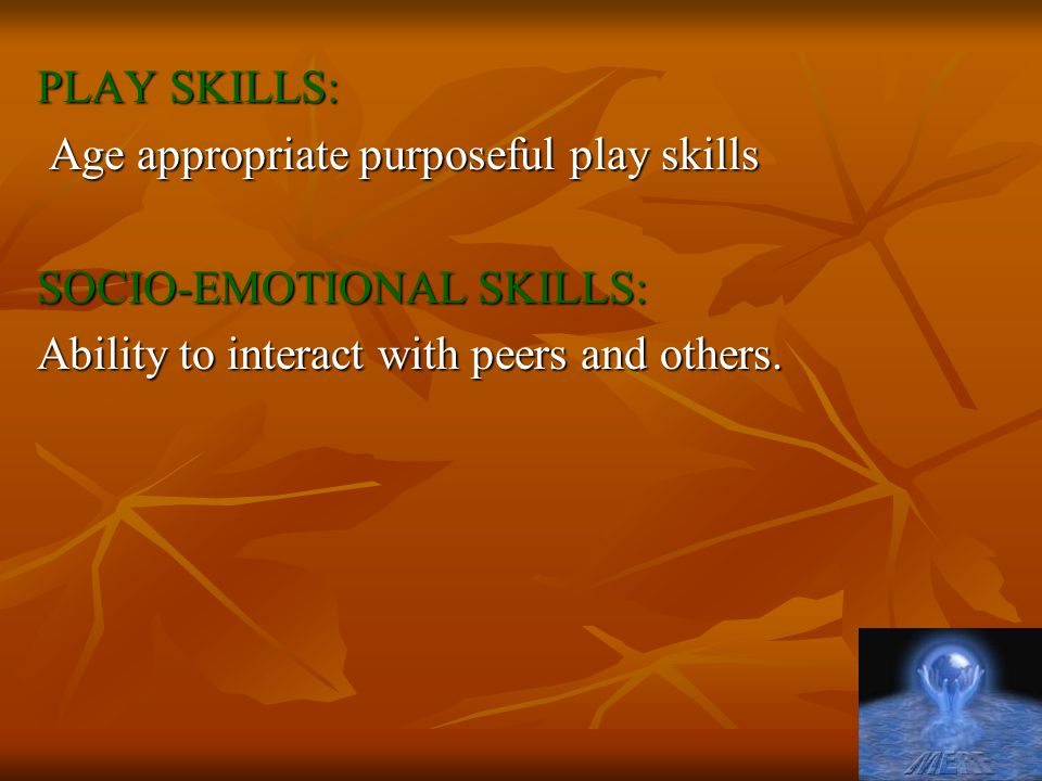 PLAY SKILLS: Age appropriate purposeful play skills Age appropriate purposeful play skills SOCIO-EMOTIONAL SKILLS: Ability to interact with peers and