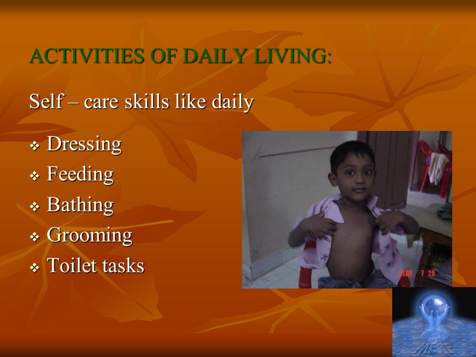 ACTIVITIES OF DAILY LIVING: Self – care skills like daily  Dressing  Feeding  Bathing  Grooming  Toilet tasks