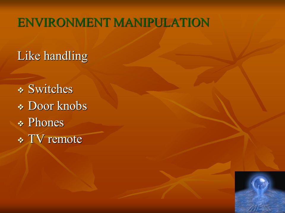ENVIRONMENT MANIPULATION Like handling  Switches  Door knobs  Phones  TV remote