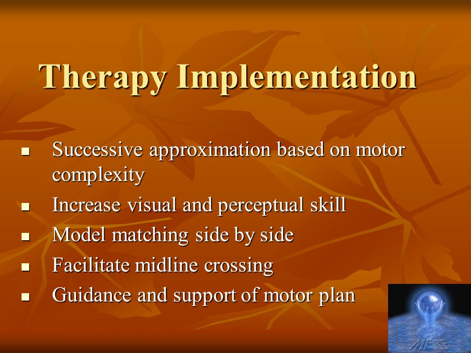 Therapy Implementation Successive approximation based on motor complexity Successive approximation based on motor complexity Increase visual and perce