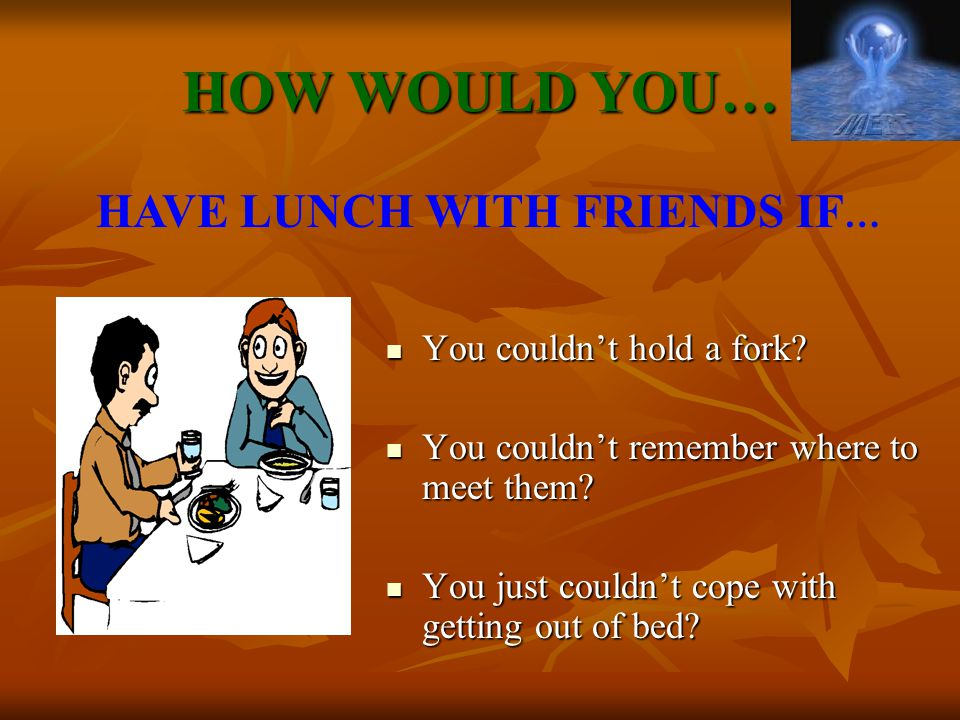 HOW WOULD YOU… You couldn't hold a fork.You couldn't hold a fork.