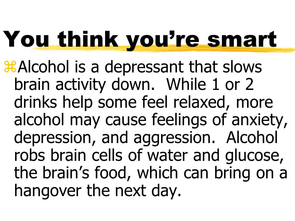 You think you're smart zAlcohol is a depressant that slows brain activity down.
