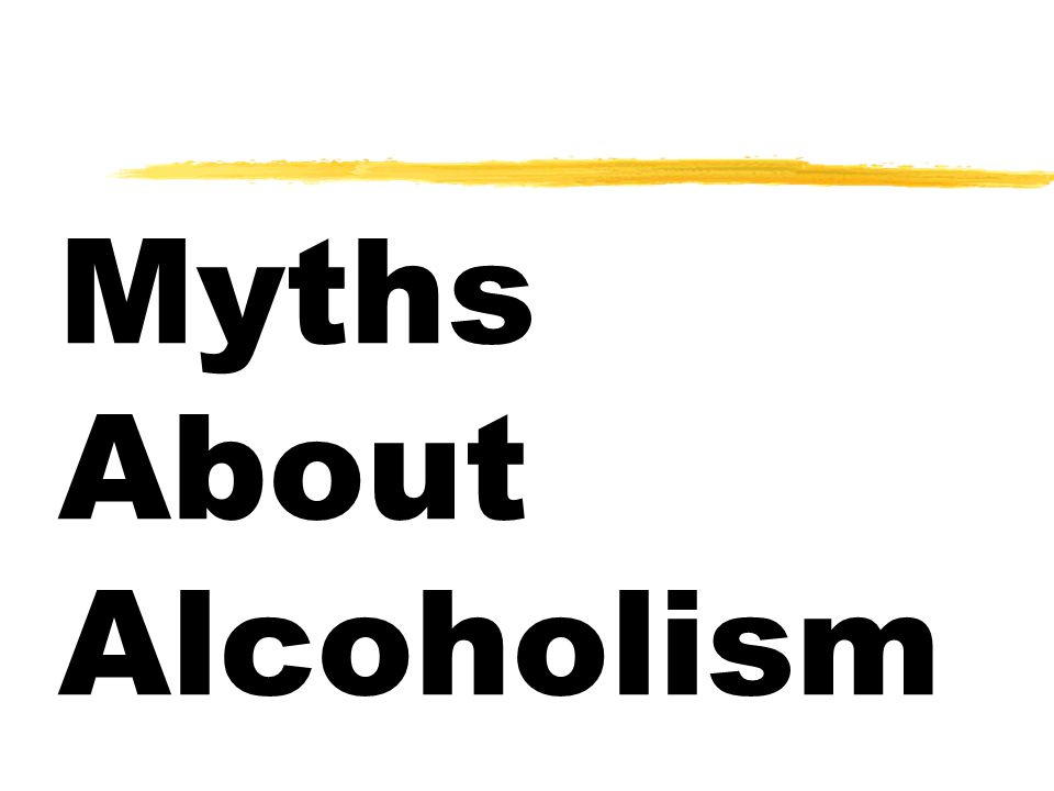  Most alcoholics are on skid row  Very few women are alcoholics  Alcoholism is a lack of willpower problem  I don't know any alcoholics  An alcoholic can't quit drinking  Drug abuse is a bigger problem than alcoholism  An alcoholic drinks all the time  Alcohol is a moral problem  Antabuse cures alcoholism Myths About Alcoholism…