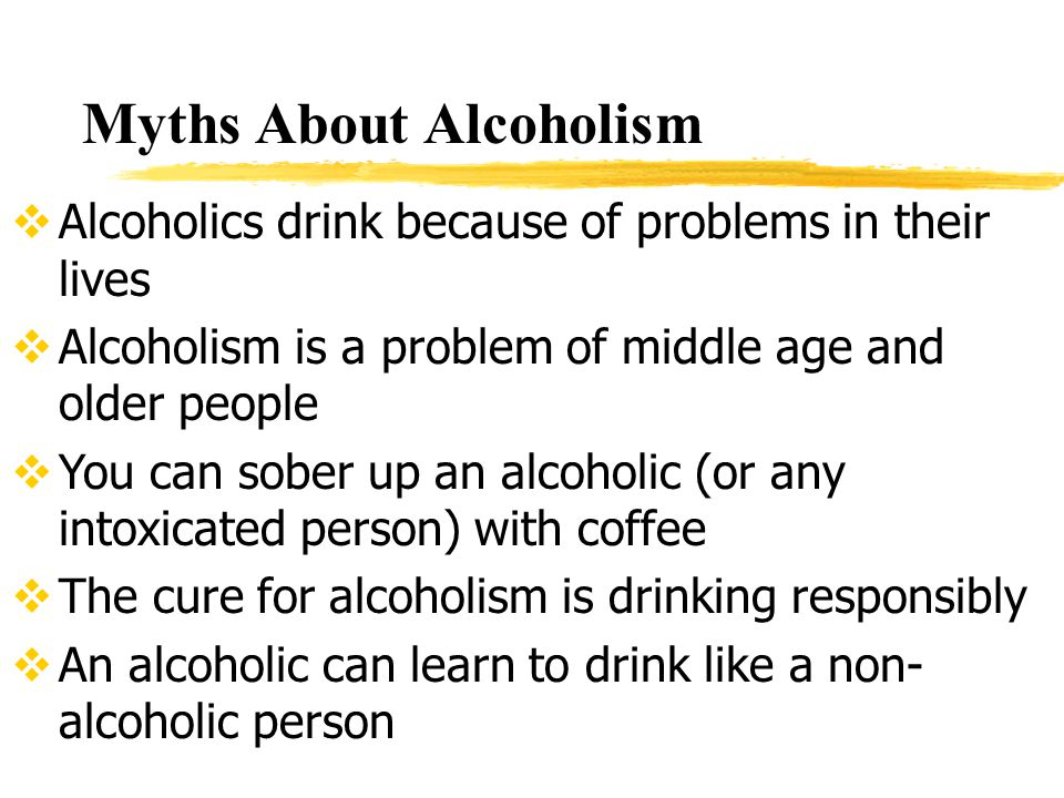 Myths About Alcoholism  Alcoholics drink because of problems in their lives  Alcoholism is a problem of middle age and older people  You can sober up an alcoholic (or any intoxicated person) with coffee  The cure for alcoholism is drinking responsibly  An alcoholic can learn to drink like a non- alcoholic person