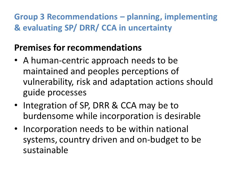 Group 3 Recommendations – planning, implementing & evaluating SP/ DRR/ CCA in uncertainty Premises for recommendations A human-centric approach needs to be maintained and peoples perceptions of vulnerability, risk and adaptation actions should guide processes Integration of SP, DRR & CCA may be to burdensome while incorporation is desirable Incorporation needs to be within national systems, country driven and on-budget to be sustainable