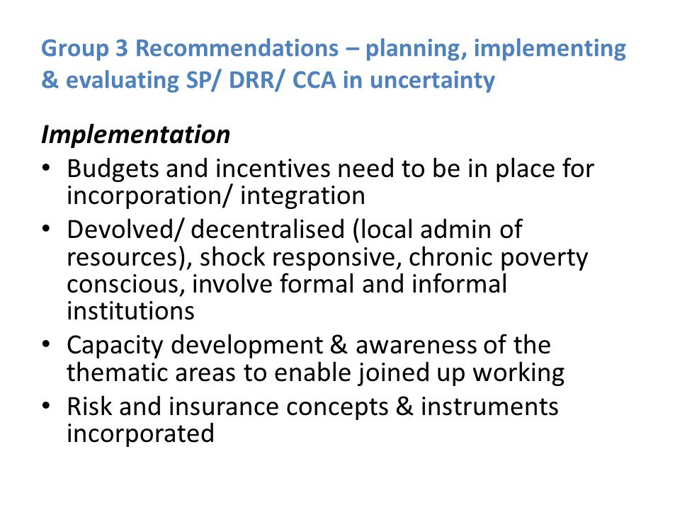 Group 3 Recommendations – planning, implementing & evaluating SP/ DRR/ CCA in uncertainty Implementation Budgets and incentives need to be in place for incorporation/ integration Devolved/ decentralised (local admin of resources), shock responsive, chronic poverty conscious, involve formal and informal institutions Capacity development & awareness of the thematic areas to enable joined up working Risk and insurance concepts & instruments incorporated