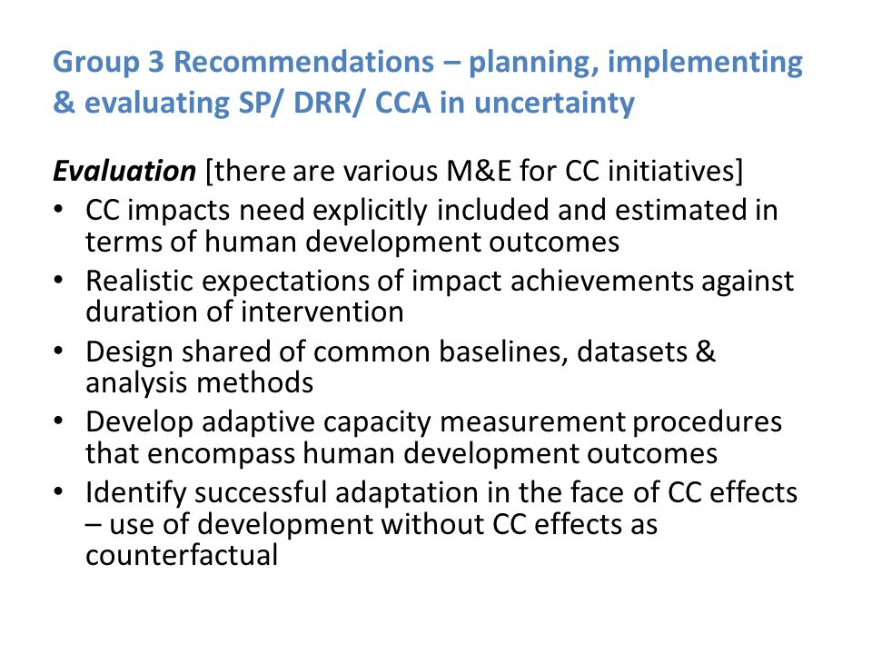 Group 3 Recommendations – planning, implementing & evaluating SP/ DRR/ CCA in uncertainty Evaluation [there are various M&E for CC initiatives] CC impacts need explicitly included and estimated in terms of human development outcomes Realistic expectations of impact achievements against duration of intervention Design shared of common baselines, datasets & analysis methods Develop adaptive capacity measurement procedures that encompass human development outcomes Identify successful adaptation in the face of CC effects – use of development without CC effects as counterfactual