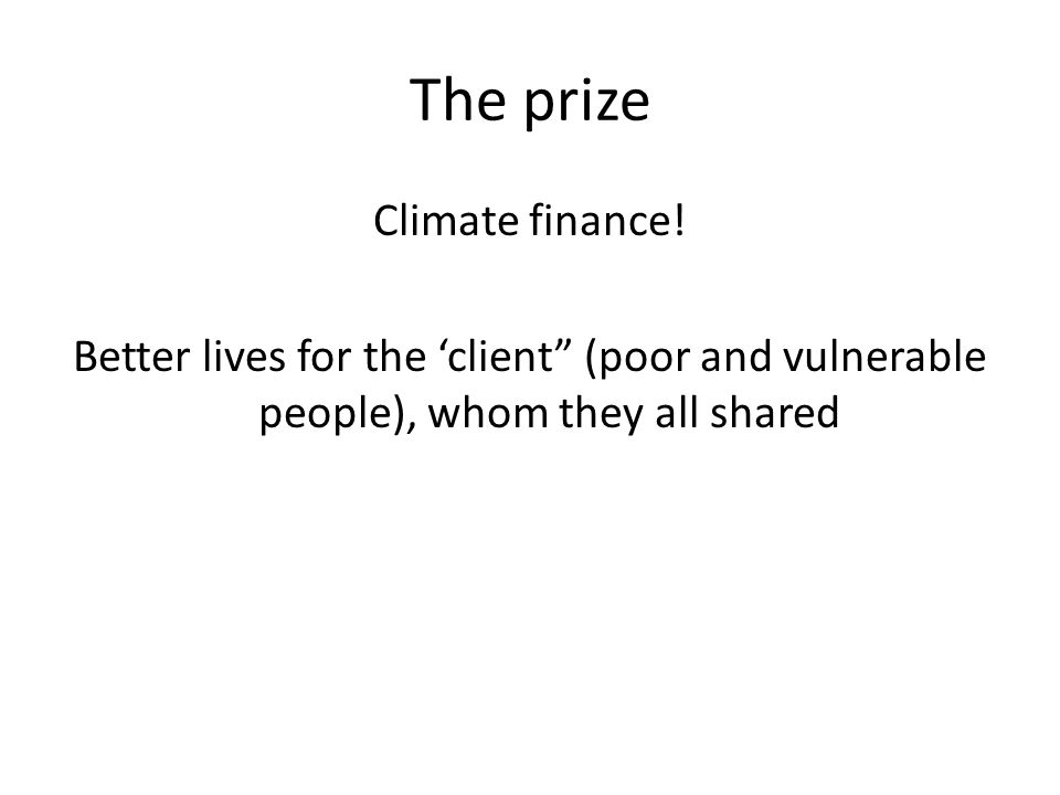 "The prize Climate finance! Better lives for the 'client"" (poor and vulnerable people), whom they all shared"