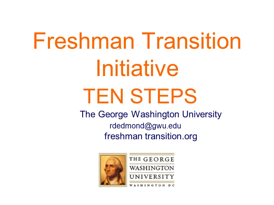 Freshman Transition Initiative TEN STEPS The George Washington University rdedmond@gwu.edu freshman transition.org