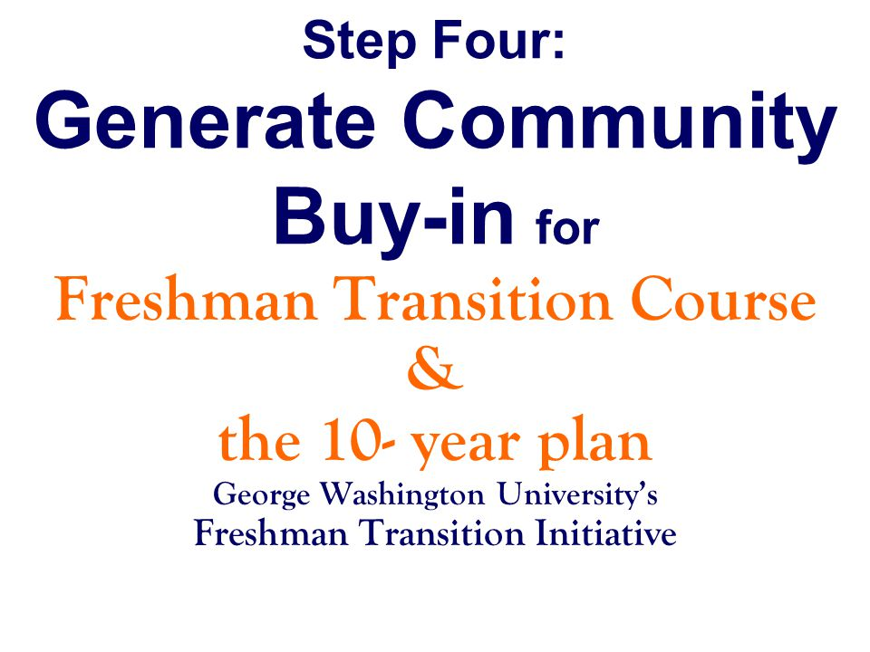 Step Four: Generate Community Buy-in for Freshman Transition Course & the 10- year plan George Washington University's Freshman Transition Initiative
