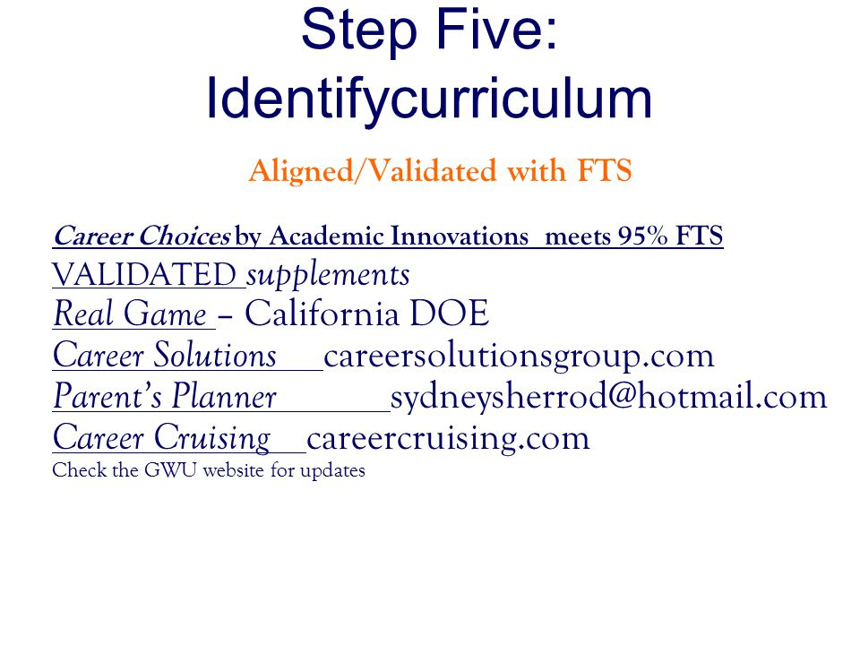 Step Five: Identifycurriculum Aligned/Validated with FTS Career Choices by Academic Innovations meets 95% FTS VALIDATED supplements Real Game – California DOE Career Solutions careersolutionsgroup.com Parent's Planner sydneysherrod@hotmail.com Career Cruising careercruising.com Check the GWU website for updates