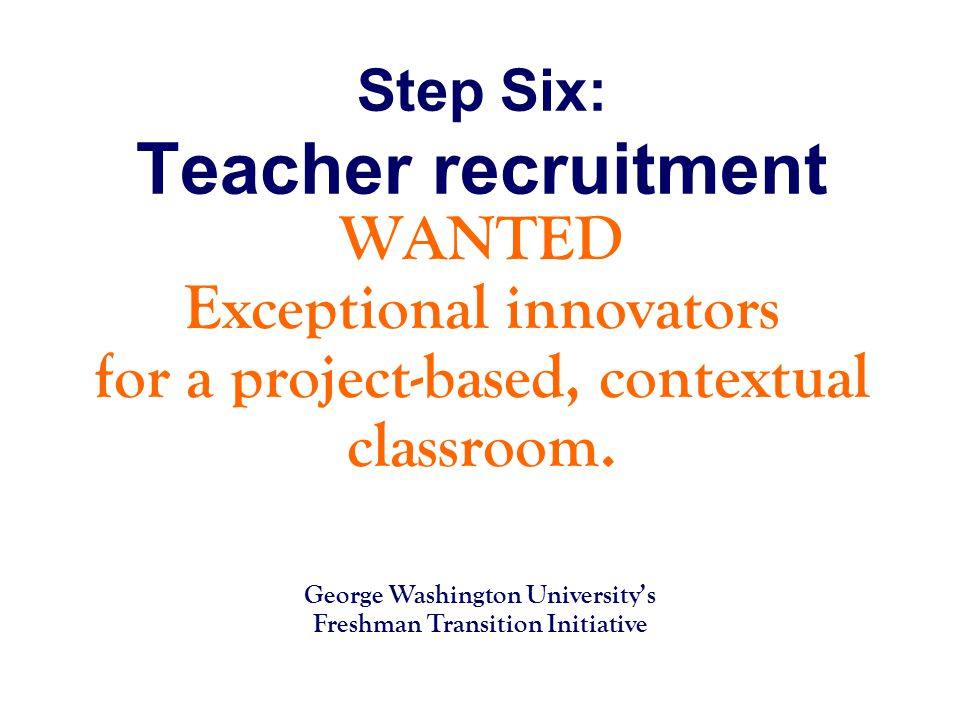 Step Six: Teacher recruitment WANTED Exceptional innovators for a project-based, contextual classroom.