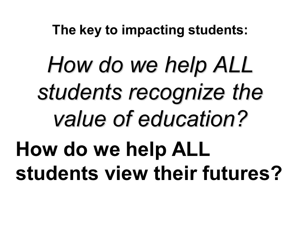 How do we help ALL students recognize the value of education? The key to impacting students: How do we help ALL students view their futures?