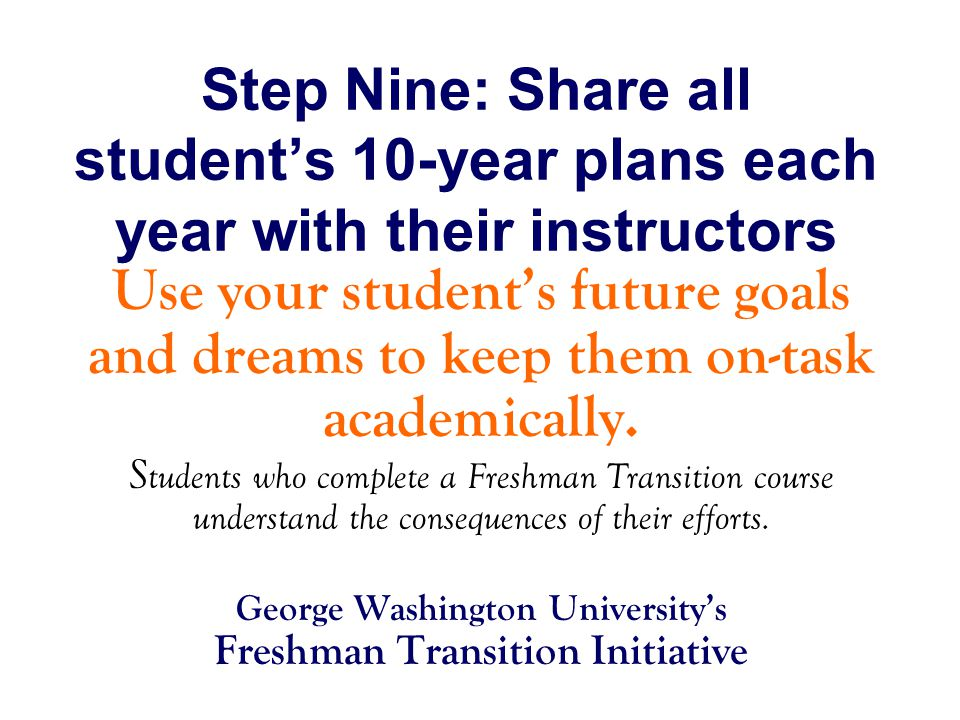 Step Nine: Share all student's 10-year plans each year with their instructors Use your student's future goals and dreams to keep them on-task academically.