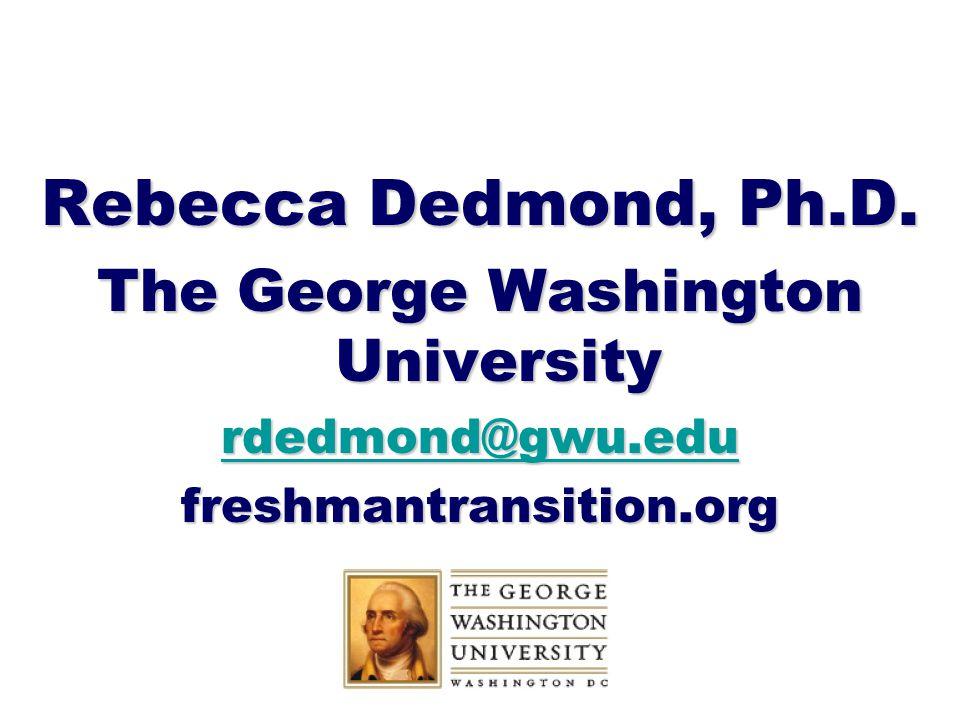 Rebecca Dedmond, Ph.D. The George Washington University rdedmond@gwu.edu freshmantransition.org