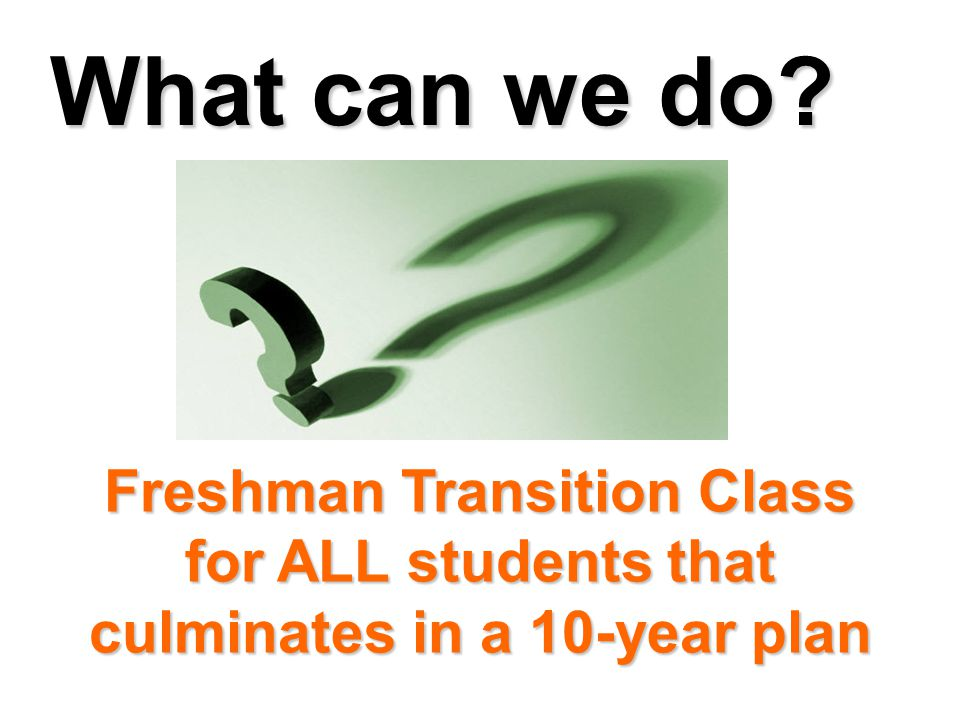 What can we do? Freshman Transition Class for ALL students that culminates in a 10-year plan