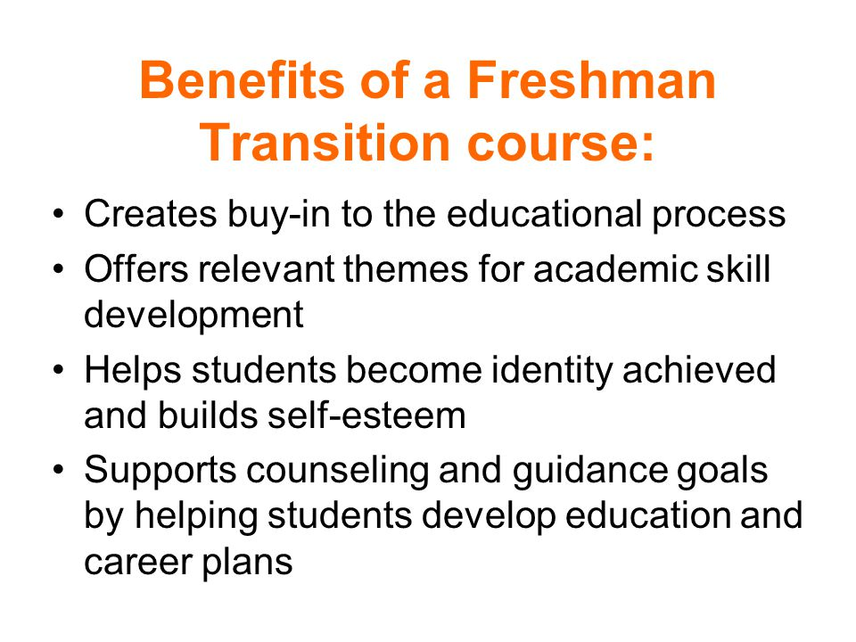 Benefits of a Freshman Transition course: Creates buy-in to the educational process Offers relevant themes for academic skill development Helps studen