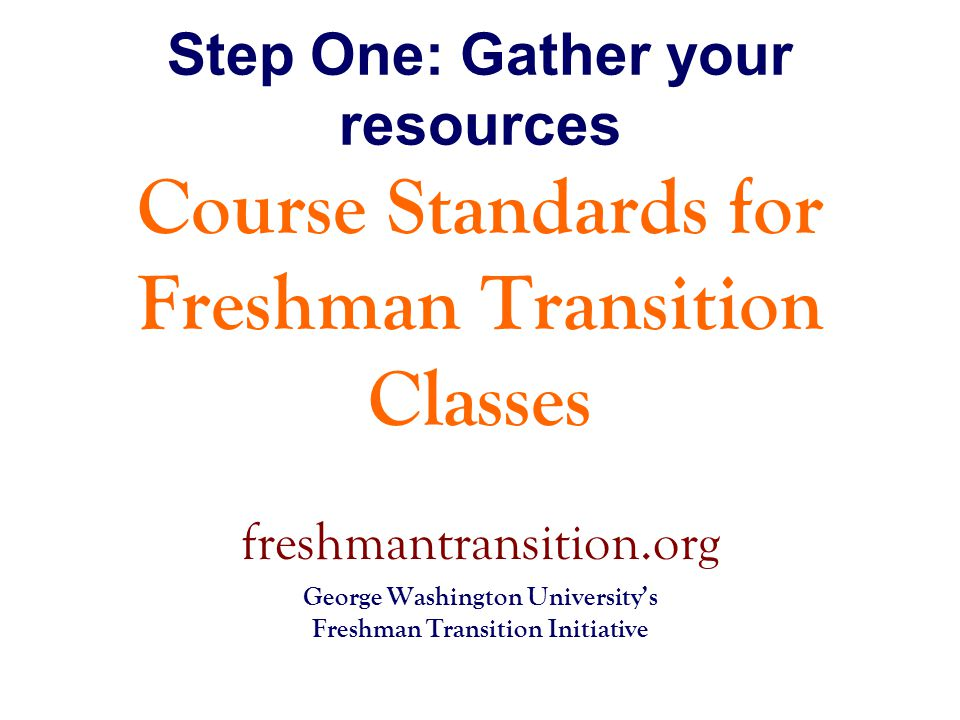 Step One: Gather your resources Course Standards for Freshman Transition Classes freshmantransition.org George Washington University's Freshman Transition Initiative