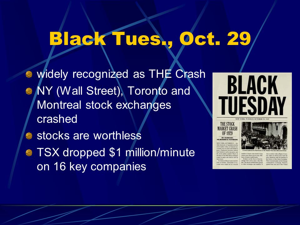 Black Tues., Oct. 29 widely recognized as THE Crash NY (Wall Street), Toronto and Montreal stock exchanges crashed stocks are worthless TSX dropped $1