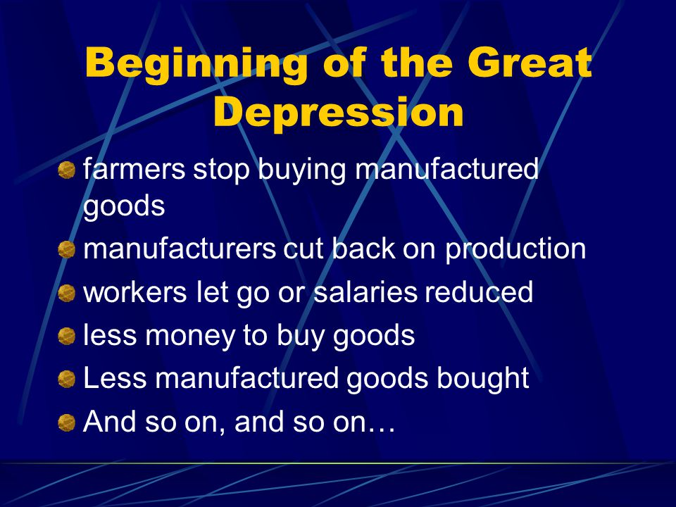 Beginning of the Great Depression farmers stop buying manufactured goods manufacturers cut back on production workers let go or salaries reduced less money to buy goods Less manufactured goods bought And so on, and so on…