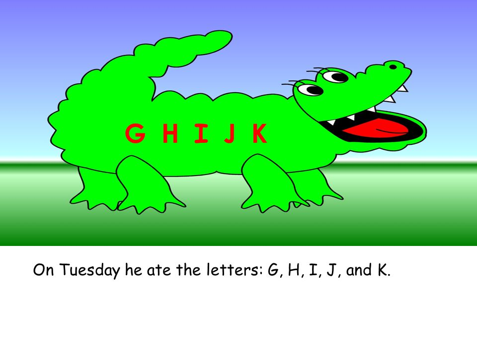 On Tuesday he ate the letters: G, H, I, J, and K. G H I J K