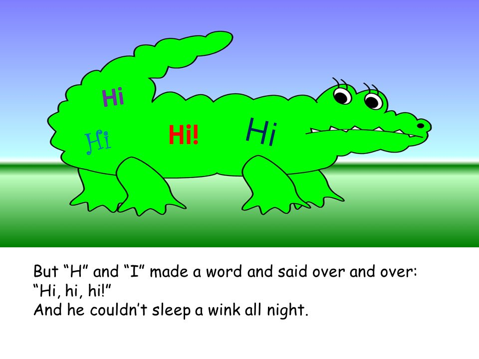 But H and I made a word and said over and over: Hi, hi, hi! And he couldn't sleep a wink all night.