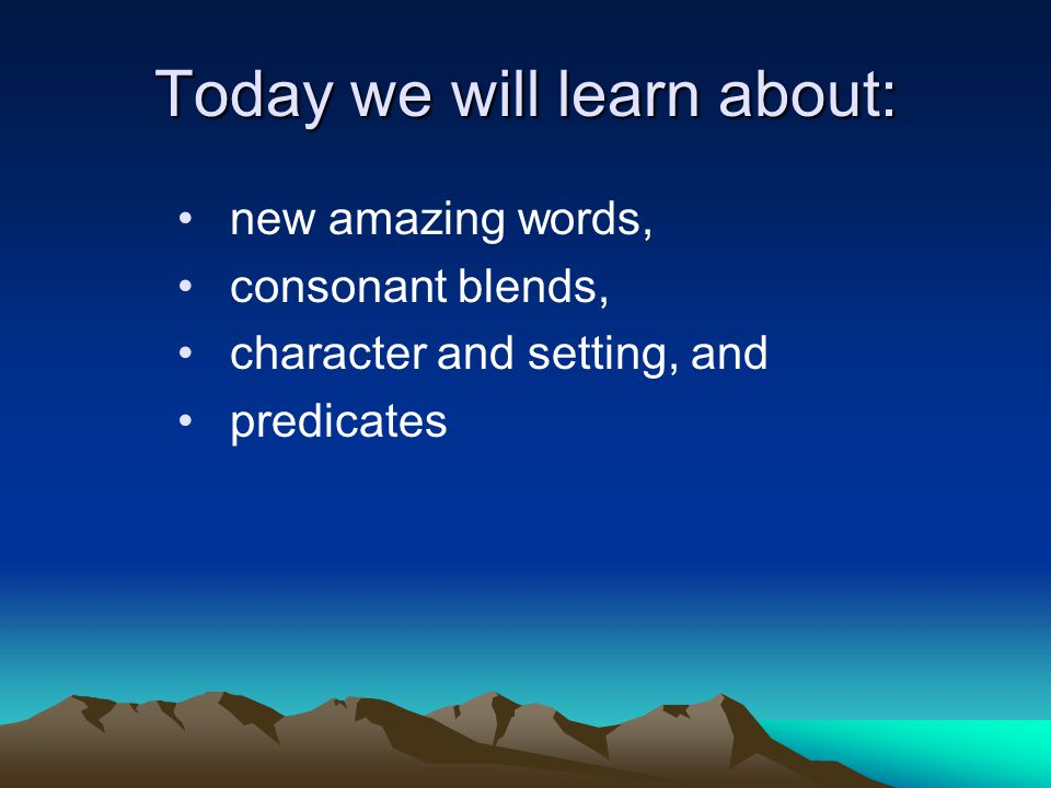 Today we will learn about: new amazing words, consonant blends, character and setting, and predicates