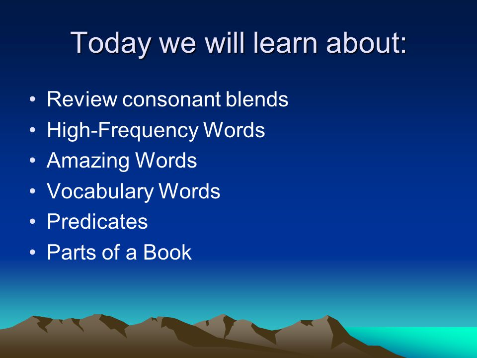 Today we will learn about: Review consonant blends High-Frequency Words Amazing Words Vocabulary Words Predicates Parts of a Book