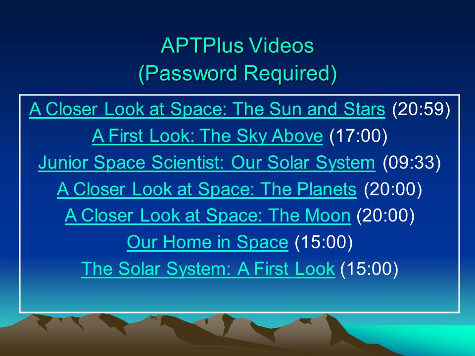APTPlus Videos (Password Required) APTPlus Videos (Password Required) A Closer Look at Space: The Sun and StarsA Closer Look at Space: The Sun and Stars (20:59) A First Look: The Sky AboveA First Look: The Sky Above (17:00) Junior Space Scientist: Our Solar SystemJunior Space Scientist: Our Solar System (09:33) A Closer Look at Space: The PlanetsA Closer Look at Space: The Planets (20:00) A Closer Look at Space: The MoonA Closer Look at Space: The Moon (20:00) Our Home in SpaceOur Home in Space (15:00) The Solar System: A First LookThe Solar System: A First Look (15:00)