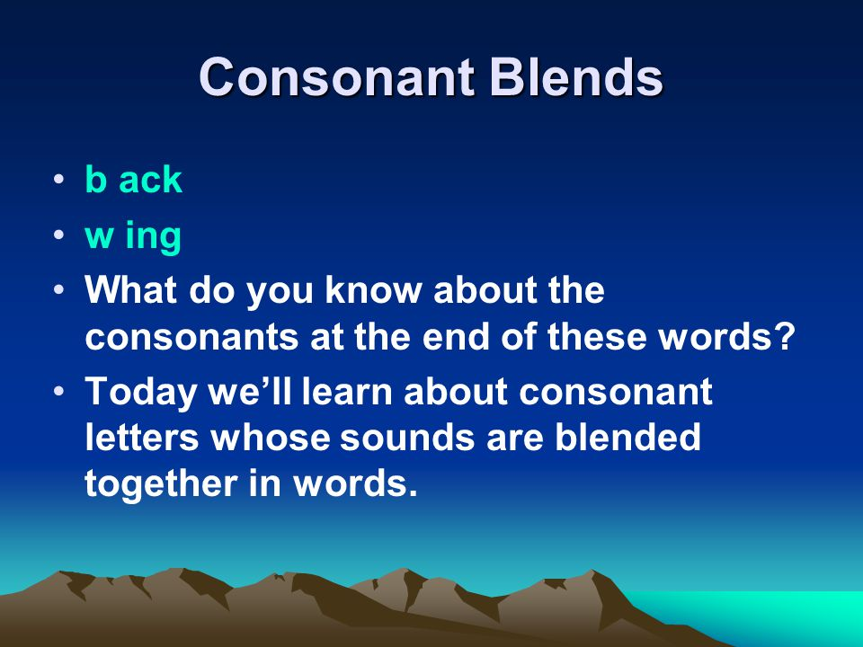 Consonant Blends b ack w ing What do you know about the consonants at the end of these words.