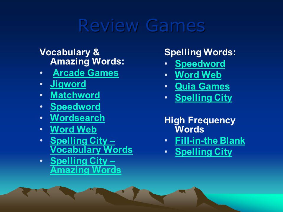 Review Games Vocabulary & Amazing Words: Arcade Games Jigword Matchword Speedword Wordsearch Word Web Spelling City – Vocabulary WordsSpelling City – Vocabulary Words Spelling City – Amazing WordsSpelling City – Amazing Words Spelling Words: Speedword Word Web Quia Games Spelling City High Frequency Words Fill-in-the Blank Spelling City