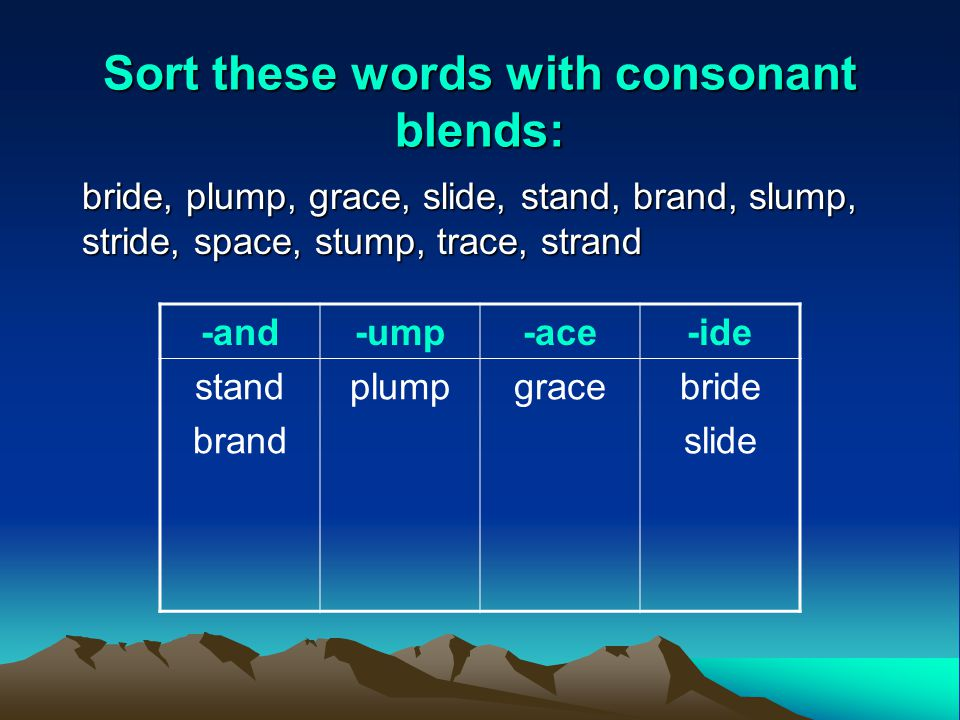 Sort these words with consonant blends: bride, plump, grace, slide, stand, brand, slump, stride, space, stump, trace, strand -and-ump-ace-ide stand brand plumpgracebride slide