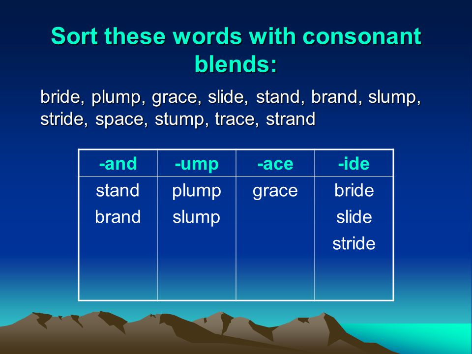 Sort these words with consonant blends: bride, plump, grace, slide, stand, brand, slump, stride, space, stump, trace, strand -and-ump-ace-ide stand brand plump slump gracebride slide stride