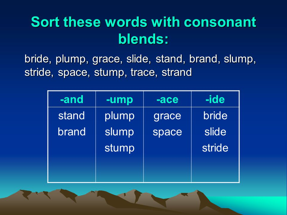 Sort these words with consonant blends: bride, plump, grace, slide, stand, brand, slump, stride, space, stump, trace, strand -and-ump-ace-ide stand brand plump slump stump grace space bride slide stride