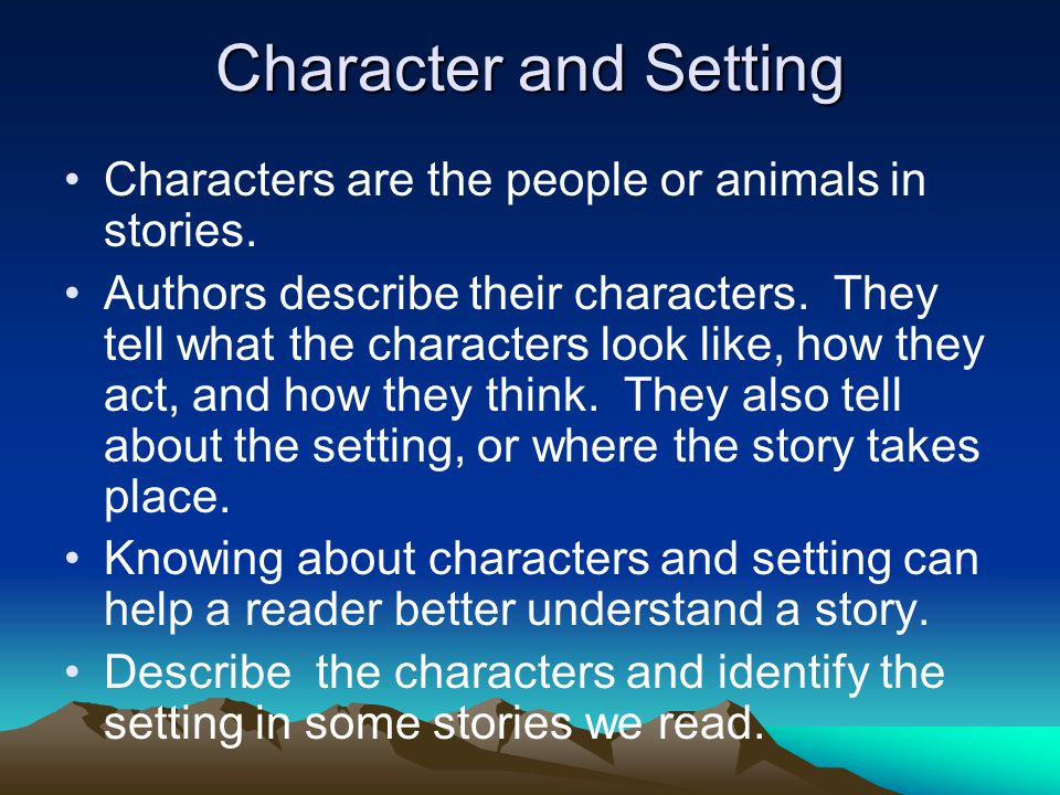 Character and Setting Characters are the people or animals in stories.