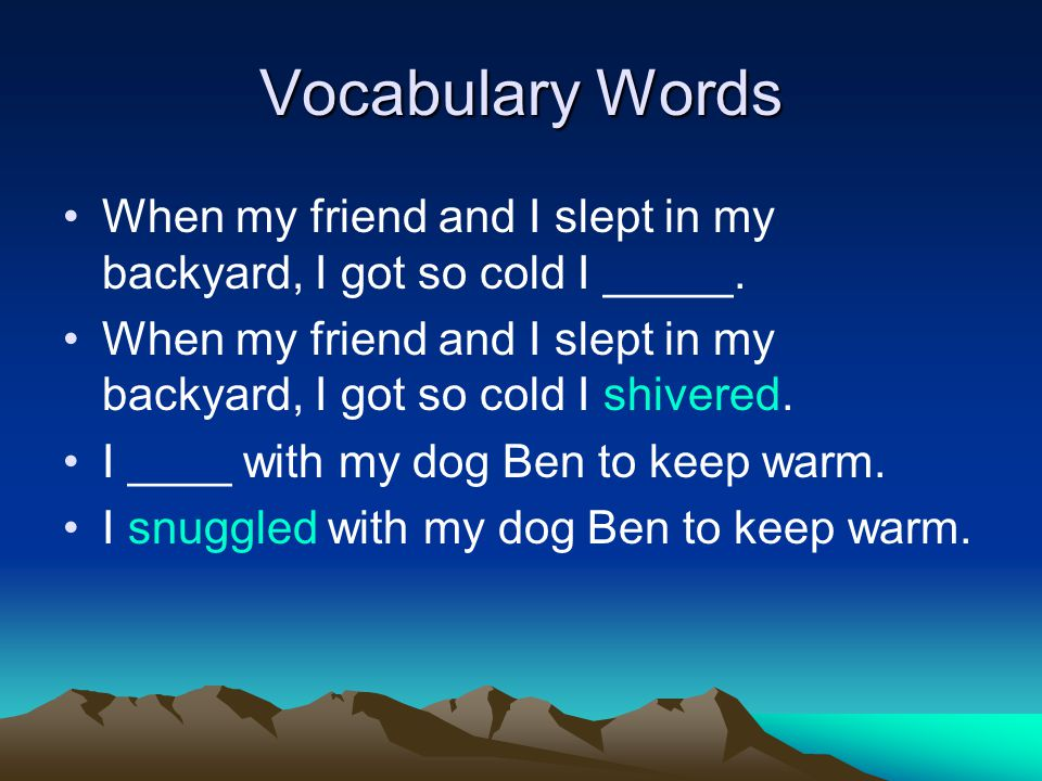 Vocabulary Words When my friend and I slept in my backyard, I got so cold I _____.