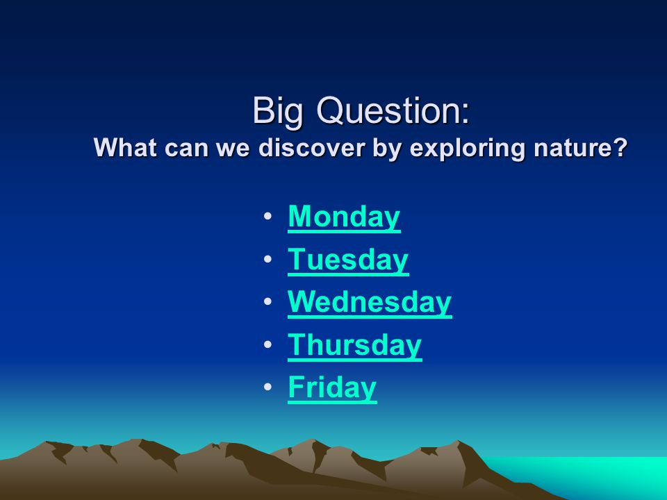 Big Question: What can we discover by exploring nature Monday Tuesday Wednesday Thursday Friday